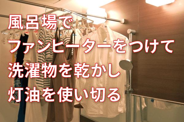 風呂場でファンヒーターをつけて洗濯物を乾かし灯油を使い切る