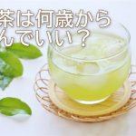緑茶は何歳から飲んでいい?8割の子供が2歳までに経験済み