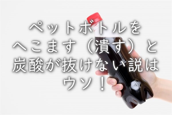 ペットボトルをへこます(潰す)と炭酸が抜けない説はウソ!
