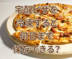 宅配ピザを冷凍すると何日まで保存できる?